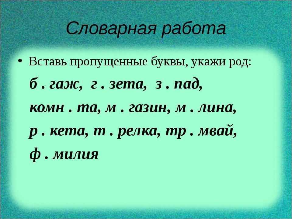 Словарная работа Вставь пропущенные буквы, укажи род: б . гаж, г . зета, з ....