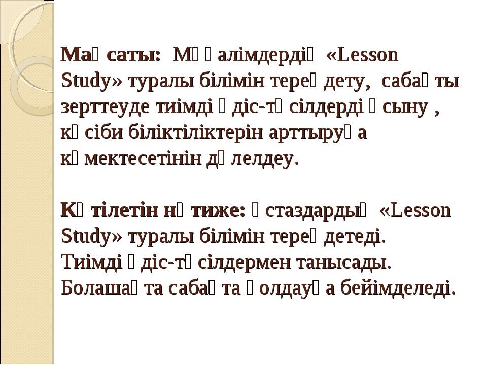 Мақсаты: Мұғалімдердің «Lesson Study» туралы білімін тереңдету, сабақты зертт...
