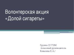 Волонтерская акция «Долой сигареты» Группа 22 ТЭМ /классный руководитель Кова