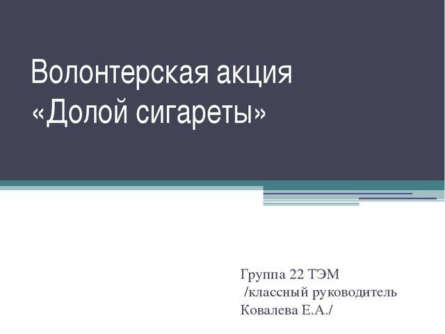 Волонтерская акция «Долой сигареты» Группа 22 ТЭМ /классный руководитель Кова...