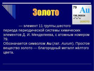 Зо́лото—элемент11 группы,шестого периодапериодической системы химических