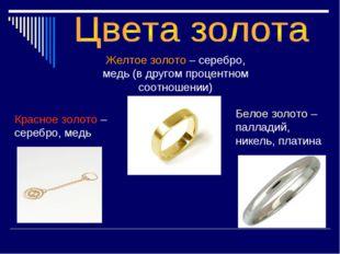 Красное золото – серебро, медь Желтое золото – серебро, медь (в другом процен
