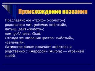 Праславянское«*zolto» («золото») родственнолит.geltonas«жёлтый», латыш.