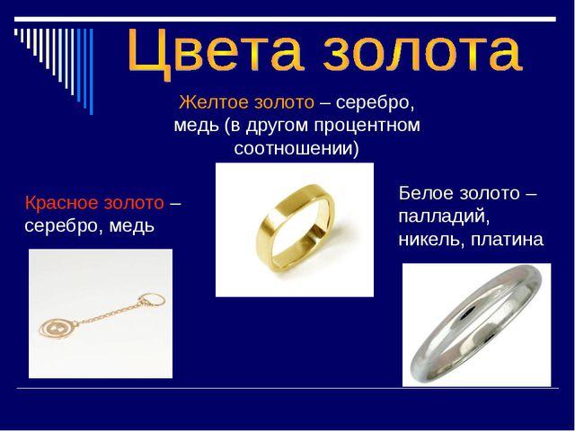 Красное золото – серебро, медь Желтое золото – серебро, медь (в другом процен...
