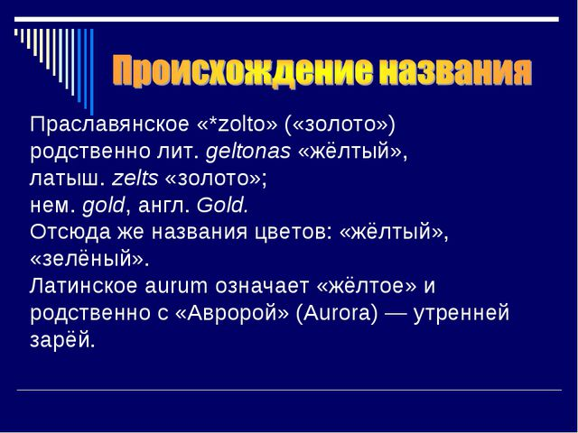 Праславянское«*zolto» («золото») родственнолит.geltonas«жёлтый», латыш....