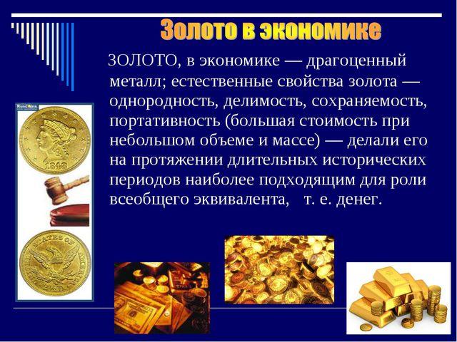 ЗОЛОТО, в экономике — драгоценный металл; естественные свойства золота — одн...