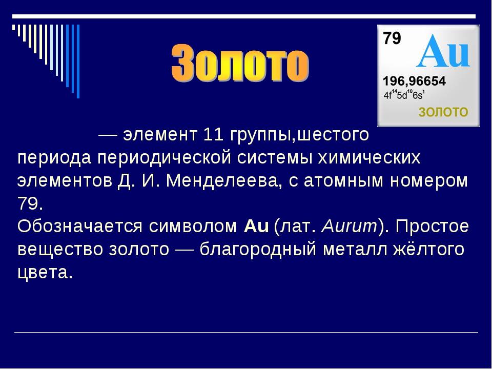 Зо́лото—элемент11 группы,шестого периодапериодической системы химических...