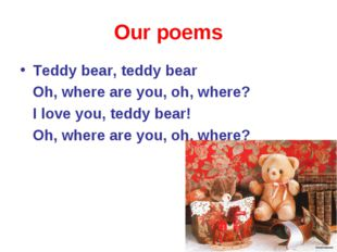 Our poems Teddy bear, teddy bear Oh, where are you, oh, where? I love you, te