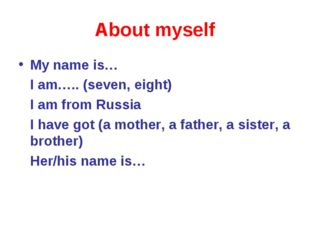 About myself My name is… I am….. (seven, eight) I am from Russia I have got (