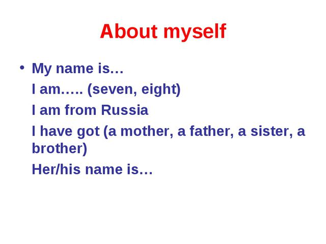 About myself My name is… I am….. (seven, eight) I am from Russia I have got (...