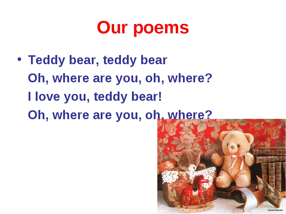 Our poems Teddy bear, teddy bear Oh, where are you, oh, where? I love you, te...
