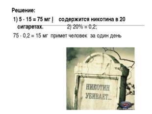 Решение: 1) 5 ∙ 15 = 75 мг ─ содержится никотина в 20 сигаретах. 2) 20% = 0,2