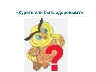 «Курить или быть здоровым?»