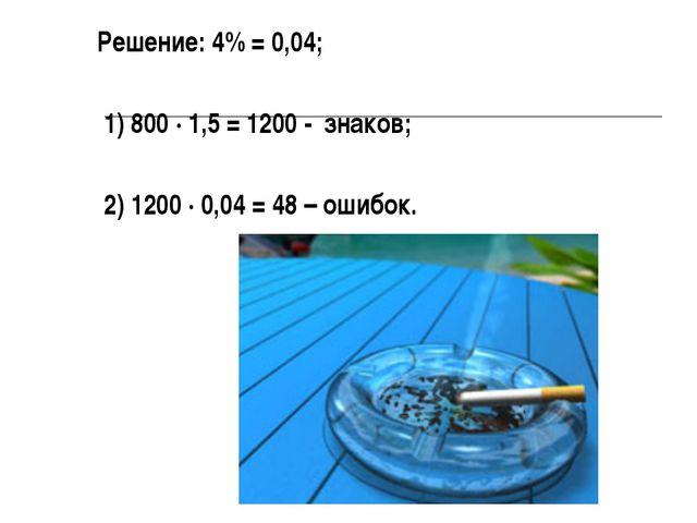 Решение: 4% = 0,04; 1) 800 ∙ 1,5 = 1200 - знаков; 2) 1200 ∙ 0,04 = 48 – ошибок.