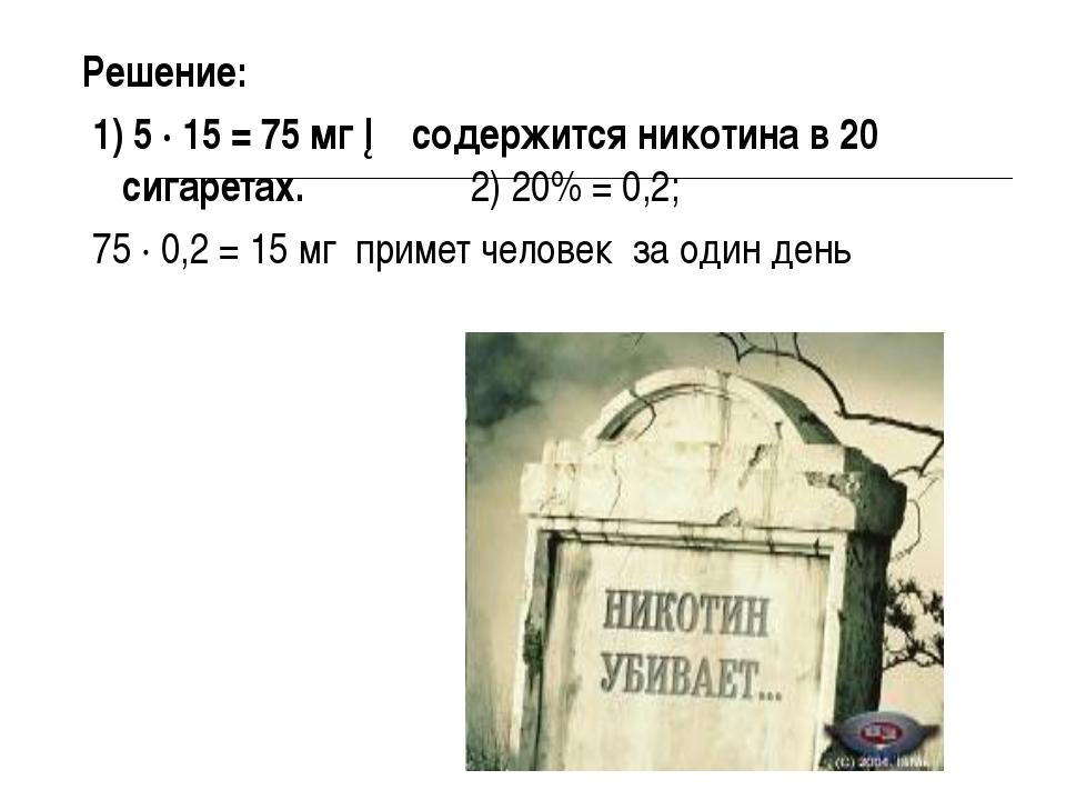 Решение: 1) 5 ∙ 15 = 75 мг ─ содержится никотина в 20 сигаретах. 2) 20% = 0,2...