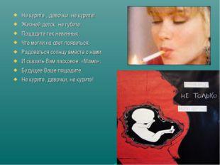 Не курите , девочки, не курите! Жизней деток не губите. Пощадите тех невинных