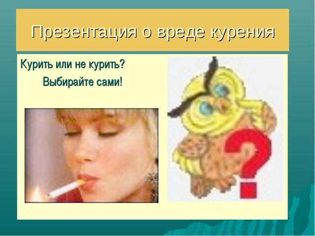 Презентация о вреде курения Курить или не курить? Выбирайте сами!