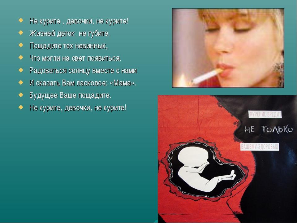 Не курите , девочки, не курите! Жизней деток не губите. Пощадите тех невинных...