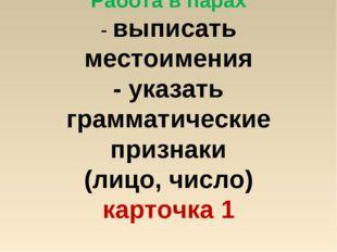 Работа в парах - выписать местоимения - указать грамматические признаки (лицо