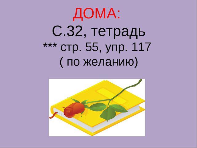 ДОМА: С.32, тетрадь *** стр. 55, упр. 117 ( по желанию)