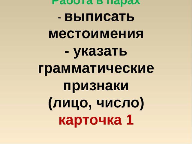 Работа в парах - выписать местоимения - указать грамматические признаки (лицо...