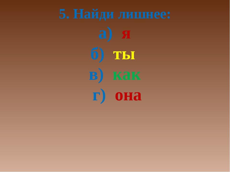 5. Найди лишнее: а) я б) ты в) как г) она