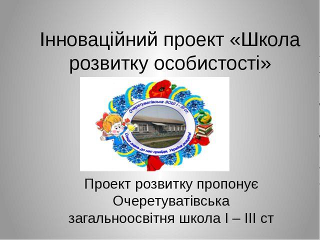 Інноваційний проект «Школа розвитку особистості» Проект розвитку пропонує Оче...