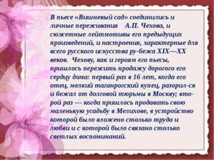 В пьесе «Вишневый сад» соединились и личные переживания А.П. Чехова, и сюжет