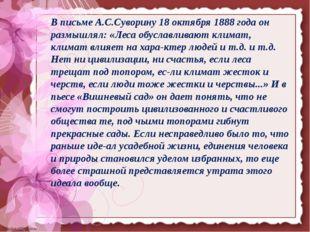 В письме А.С.Суворину 18 октября 1888 года он размышлял: «Леса обуславливают