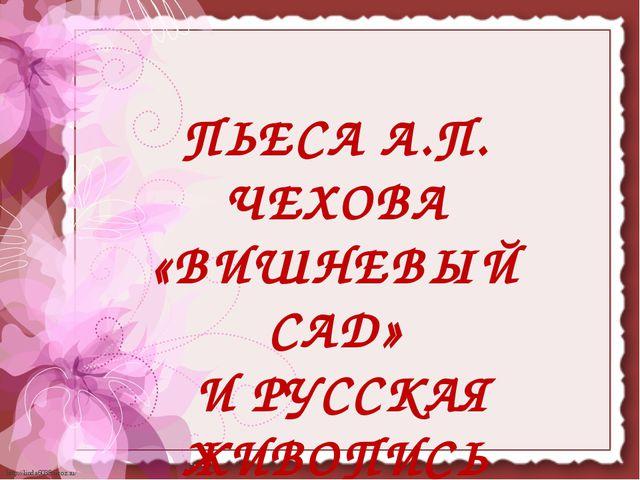 ПЬЕСА А.П. ЧЕХОВА «ВИШНЕВЫЙ САД» И РУССКАЯ ЖИВОПИСЬ http://linda6035.ucoz.ru/