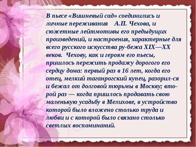 В пьесе «Вишневый сад» соединились и личные переживания А.П. Чехова, и сюжет...