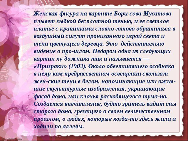 Женская фигура на картине Борисова-Мусатова плывет зыбкой бесплотной тенью,...