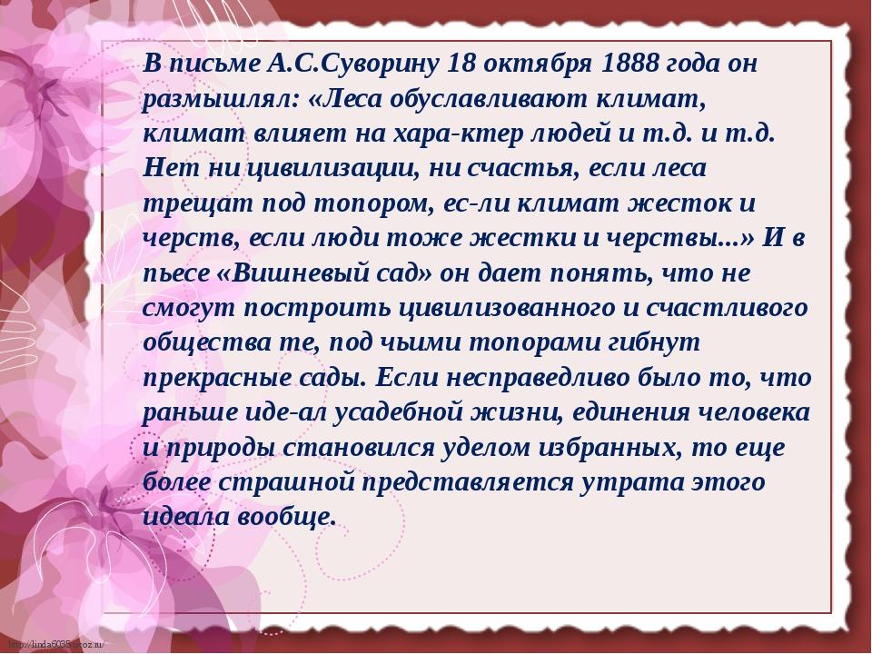 В письме А.С.Суворину 18 октября 1888 года он размышлял: «Леса обуславливают...