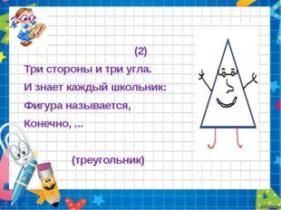 (2) Три стороны и три угла. И знает каждый школьник: Фигура называется, Коне