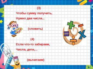 (3) Чтобы сумму получить, Нужно два числа... (сложить) (4) Если что-то забир