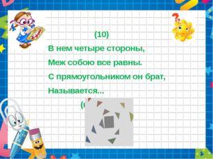 (10) В нем четыре стороны, Меж собою все равны. С прямоугольником он брат, Н