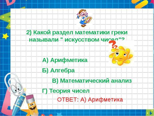 """2) Какой раздел математики греки называли """" искусством чисел""""? А) Арифметика..."""
