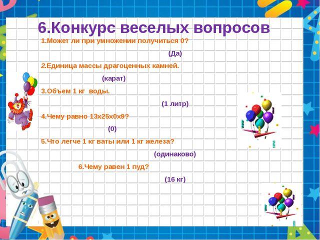 6.Конкурс веселых вопросов 1.Может ли при умножении получиться 0? (Да) 2.Един...