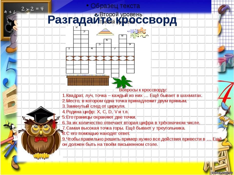 Разгадайте кроссворд Вопросы к кроссворду: 1.Квадрат, луч, точка – каждый из...