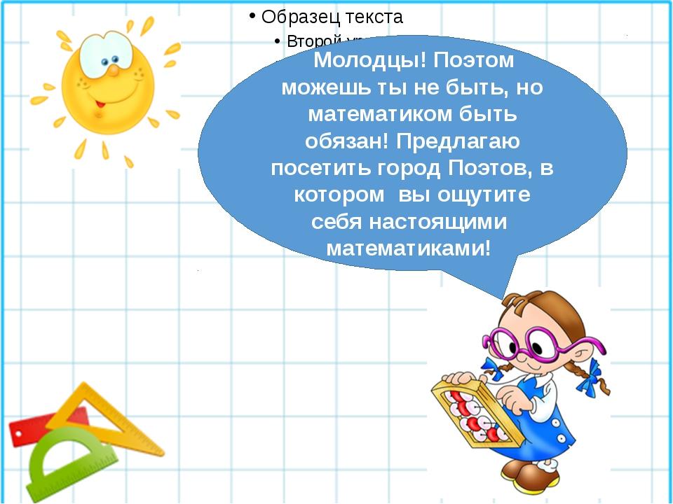 Молодцы! Поэтом можешь ты не быть, но математиком быть обязан! Предлагаю пос...