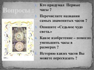Кто придумал Первые часы ? Перечислите названия самых знаменитых часов ? Опиш