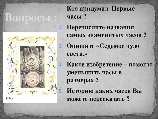 Кто придумал Первые часы ? Перечислите названия самых знаменитых часов ? Опиш...