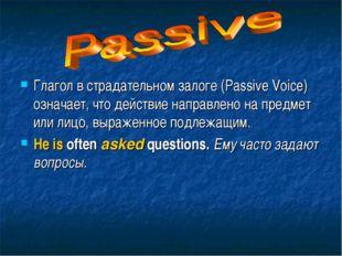 Глагол в страдательном залоге (Passive Voice) означает, что действие направле
