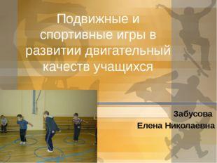 Подвижные и спортивные игры в развитии двигательный качеств учащихся Забусова