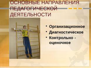 ОСНОВНЫЕ НАПРАВЛЕНИЯ ПЕДАГОГИЧЕСКОЙ ДЕЯТЕЛЬНОСТИ Организационное Диагностичес