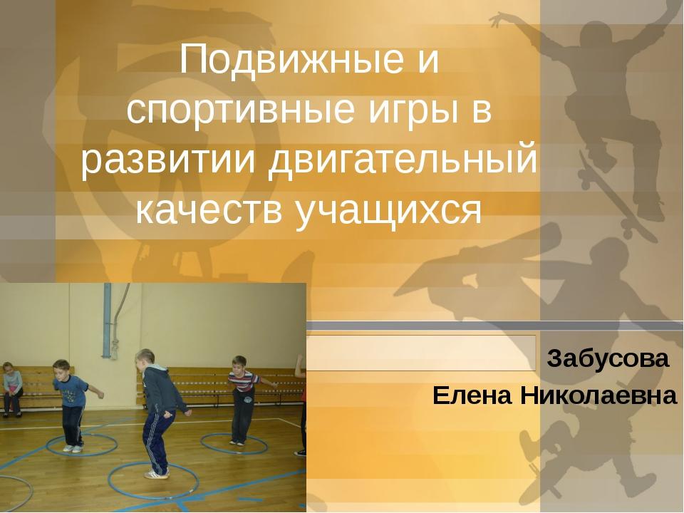 Подвижные и спортивные игры в развитии двигательный качеств учащихся Забусова...