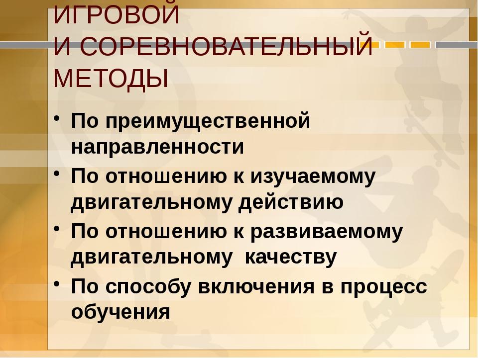 ИГРОВОЙ И СОРЕВНОВАТЕЛЬНЫЙ МЕТОДЫ По преимущественной направленности По отнош...