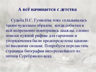 А всё начинается с детства Судьба Н.С. Гумилёва тоже складывалась таким чудес