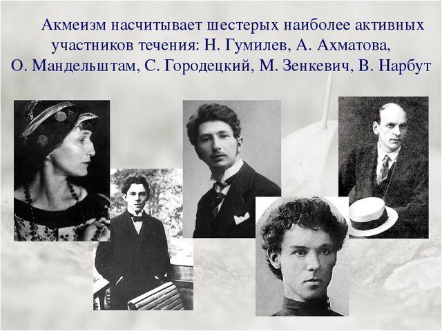 Акмеизм насчитывает шестерых наиболее активных участников течения: Н.Гумиле...