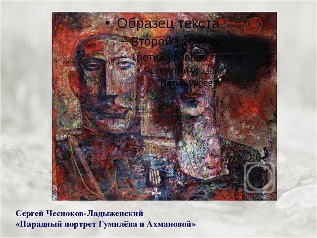 Сергей Чесноков-Ладыженский «Парадный портрет Гумилёва и Ахмановой»